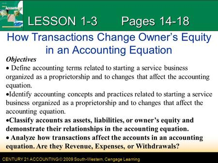 CENTURY 21 ACCOUNTING © 2009 South-Western, Cengage Learning LESSON 1-3 Pages 14-18 How Transactions Change Owners Equity in an Accounting Equation Objectives.