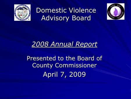 Domestic Violence Advisory Board 2008 Annual Report Presented to the Board of County Commissioner April 7, 2009.