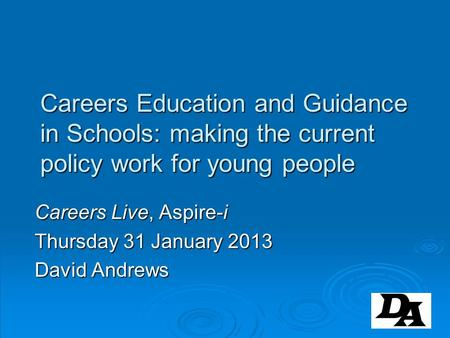 Careers Education and Guidance in Schools: making the current policy work for young people Careers Live, Aspire-i Thursday 31 January 2013 David Andrews.