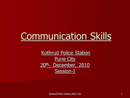 Kothrud Police Station, Pune City 1 Communication Skills Kothrud Police Station Kothrud Police Station Pune City 20 th, December, 2010 Session-I.