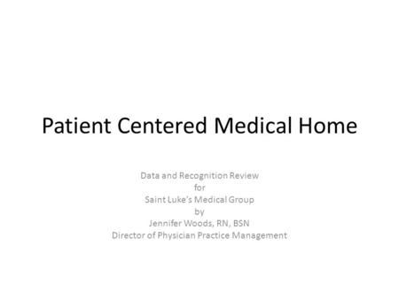 Patient Centered Medical Home Data and Recognition Review for Saint Lukes Medical Group by Jennifer Woods, RN, BSN Director of Physician Practice Management.