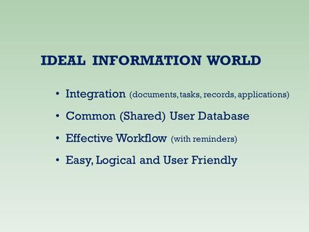 IDEAL INFORMATION WORLD Integration (documents, tasks, records, applications) Common (Shared) User Database Effective Workflow (with reminders) Easy, Logical.