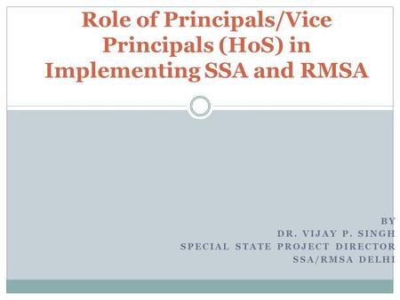 BY DR. VIJAY P. SINGH SPECIAL STATE PROJECT DIRECTOR SSA/RMSA DELHI Role of Principals/Vice Principals (HoS) in Implementing SSA and RMSA.