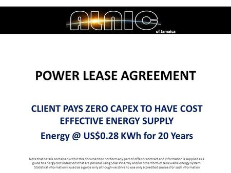 POWER LEASE AGREEMENT CLIENT PAYS ZERO CAPEX TO HAVE COST EFFECTIVE ENERGY SUPPLY US$0.28 KWh for 20 Years of Jamaica Note that details contained.