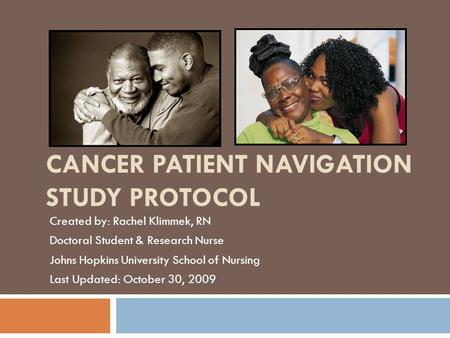 CANCER PATIENT NAVIGATION STUDY PROTOCOL Created by: Rachel Klimmek, RN Doctoral Student & Research Nurse Johns Hopkins University School of Nursing Last.
