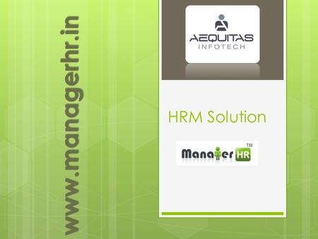 HRM Solution www.managerhr.in. Why ManagerHR? Web Application World wide access, No Virus, Access via mobile device, Free from Installation, Easy to update…