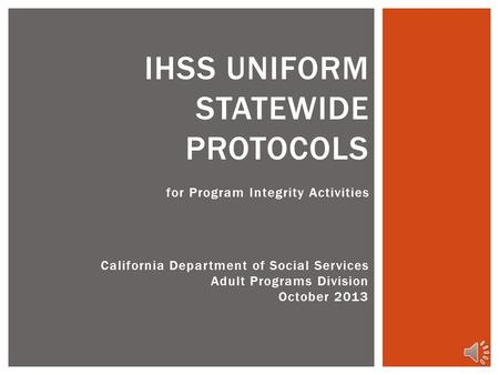 for Program Integrity Activities IHSS UNIFORM STATEWIDE PROTOCOLS California Department of Social Services Adult Programs Division October 2013.