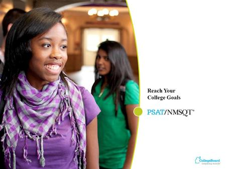 Reach Your College Goals. An Overview Why Take the PSAT/NMSQT ® Planning for College and Careers What to Expect … and When.