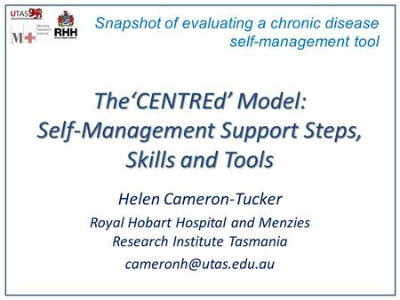 TheCENTREd Model: Self-Management Support Steps, Skills and Tools Helen Cameron-Tucker Royal Hobart Hospital and Menzies Research Institute Tasmania