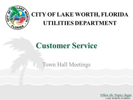 CITY OF LAKE WORTH, FLORIDA UTILITIES DEPARTMENT Customer Service Town Hall Meetings.