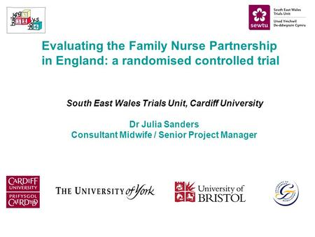 Evaluating the Family Nurse Partnership in England: a randomised controlled trial South East Wales Trials Unit, Cardiff University Dr Julia Sanders Consultant.