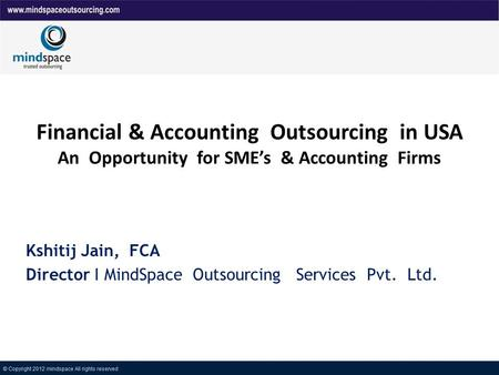 Financial & Accounting Outsourcing in USA An Opportunity for SMEs & Accounting Firms Kshitij Jain, FCA Director I MindSpace Outsourcing Services Pvt. Ltd.