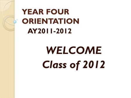 YEAR FOUR ORIENTATION AY2011-2012 WELCOME Class of 2012.