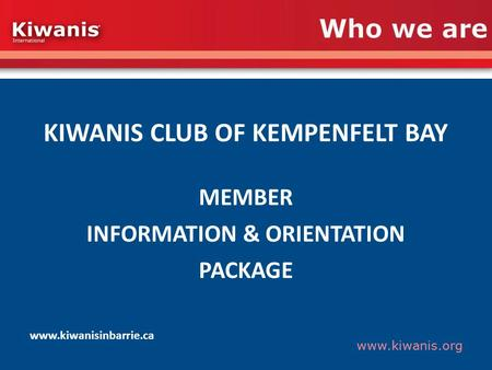 Www.kiwanis.org Who we are KIWANIS CLUB OF KEMPENFELT BAY MEMBER INFORMATION & ORIENTATION PACKAGE www.kiwanisinbarrie.ca.
