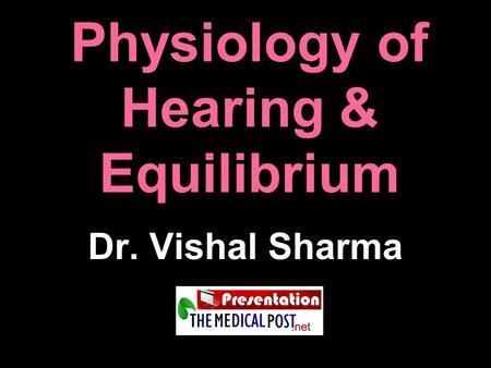 Physiology of Hearing & Equilibrium Dr. Vishal Sharma.