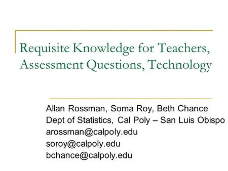 Requisite Knowledge for Teachers, Assessment Questions, Technology Allan Rossman, Soma Roy, Beth Chance Dept of Statistics, Cal Poly – San Luis Obispo.