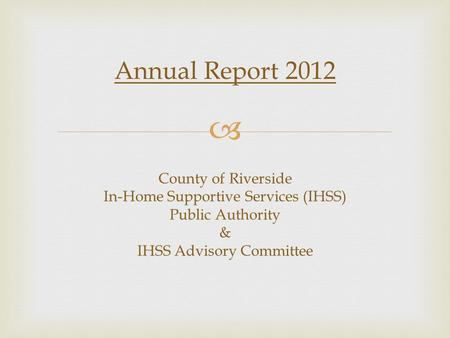 Annual Report 2012 County of Riverside In-Home Supportive Services (IHSS) Public Authority & IHSS Advisory Committee.