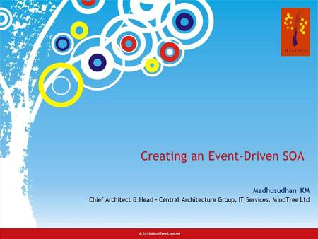 © 2008 MindTree Consulting© 2010 MindTree Limited Creating an Event-Driven SOA Madhusudhan KM Chief Architect & Head – Central Architecture Group, IT Services,