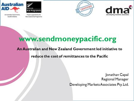 Www.sendmoneypacific.org An Australian and New Zealand Government led initiative to reduce the cost of remittances to the Pacific Jonathan Capal Regional.