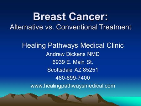 Breast Cancer: Alternative vs. Conventional Treatment Healing Pathways Medical Clinic Andrew Dickens NMD 6939 E. Main St. Scottsdale AZ 85251 480-699-7400.