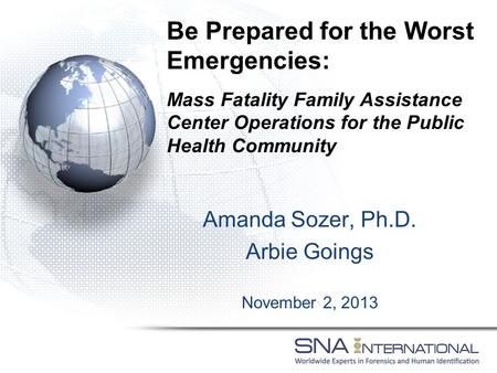 Amanda Sozer, Ph.D. Arbie Goings November 2, 2013 Be Prepared for the Worst Emergencies: Mass Fatality Family Assistance Center Operations for the Public.