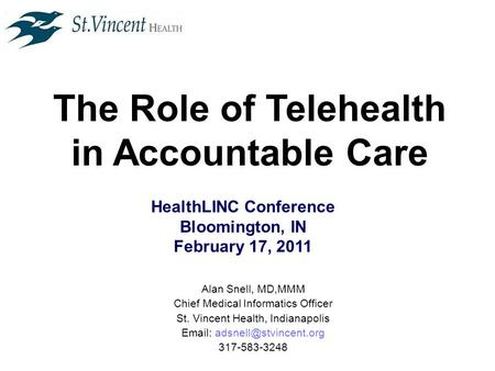 The Role of Telehealth in Accountable Care HealthLINC Conference Bloomington, IN February 17, 2011 Alan Snell, MD,MMM Chief Medical Informatics Officer.
