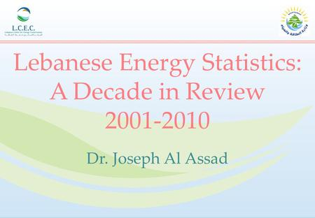 Lebanese Energy Statistics: A Decade in Review 2001-2010 Dr. Joseph Al Assad.