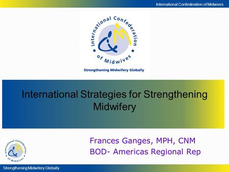 Strengthening Midwifery Globally International Confederation of Midwives Frances Ganges, MPH, CNM BOD- Americas Regional Rep International Strategies for.