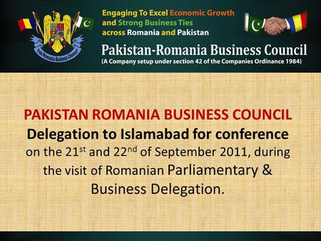 PAKISTAN ROMANIA BUSINESS COUNCIL Delegation to Islamabad for conference on the 21 st and 22 nd of September 2011, during the visit of Romanian Parliamentary.