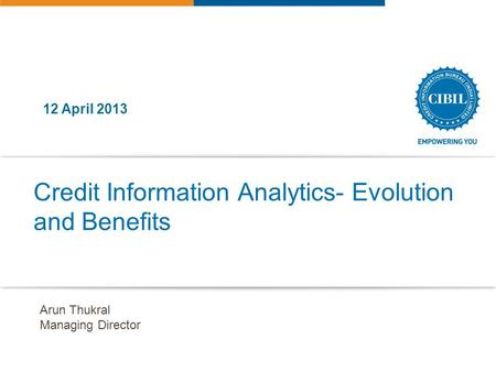 Credit Information Analytics- Evolution and Benefits 12 April 2013 Arun Thukral Managing Director.