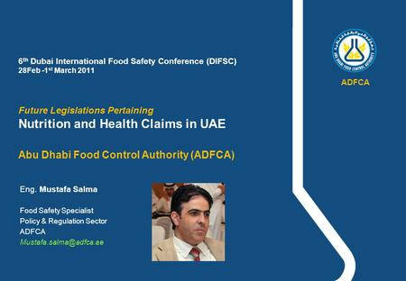 6 th Dubai International Food Safety Conference (DIFSC) 28Feb -1 st March 2011 Future Legislations Pertaining Nutrition and Health Claims in UAE Abu Dhabi.