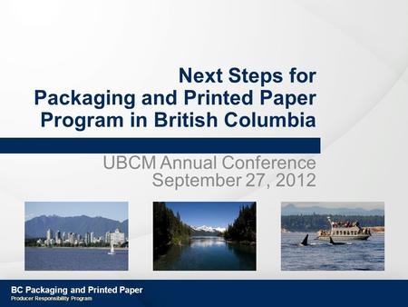 BC Packaging and Printed Paper Producer Responsibility Program Next Steps for Packaging and Printed Paper Program in British Columbia UBCM Annual Conference.
