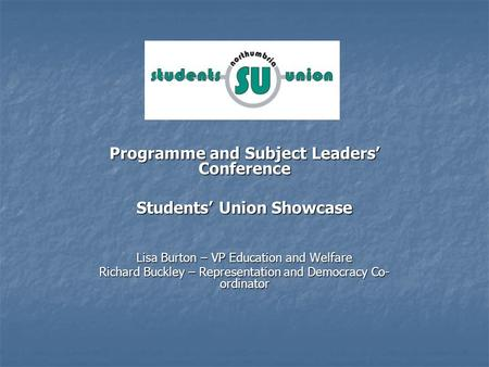 Programme and Subject Leaders Conference Students Union Showcase Lisa Burton – VP Education and Welfare Richard Buckley – Representation and Democracy.