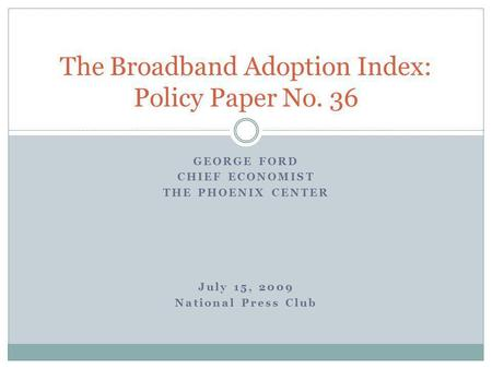 GEORGE FORD CHIEF ECONOMIST THE PHOENIX CENTER July 15, 2009 National Press Club The Broadband Adoption Index: Policy Paper No. 36.