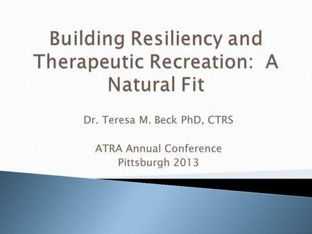 Dr. Teresa M. Beck PhD, CTRS ATRA Annual Conference Pittsburgh 2013.