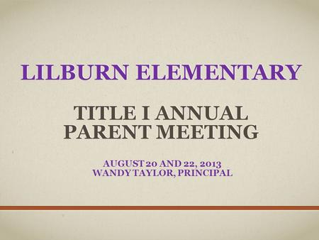 LILBURN ELEMENTARY TITLE I ANNUAL PARENT MEETING AUGUST 20 AND 22, 2013 WANDY TAYLOR, PRINCIPAL.