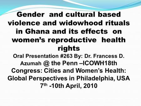 Gender and cultural based violence and widowhood rituals in Ghana and its effects on womens reproductive health rights Oral Presentation #263 By: Dr. Francess.