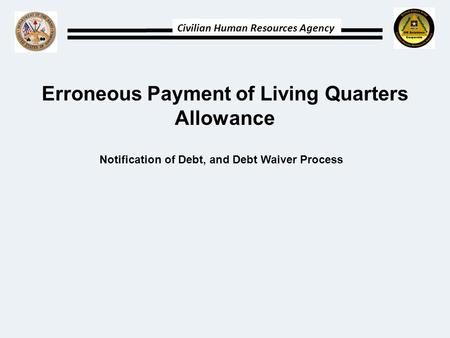 Civilian Human Resources Agency Erroneous Payment of Living Quarters Allowance Notification of Debt, and Debt Waiver Process.