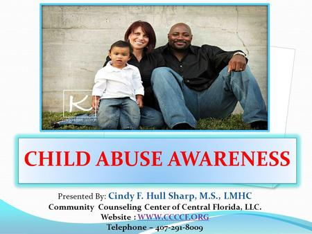 CHILD ABUSE AWARENESS Presented By: Cindy F. Hull Sharp, M.S., LMHC Community Counseling Center of Central Florida, LLC. Website : WWW.CCCCF.ORG Telephone.