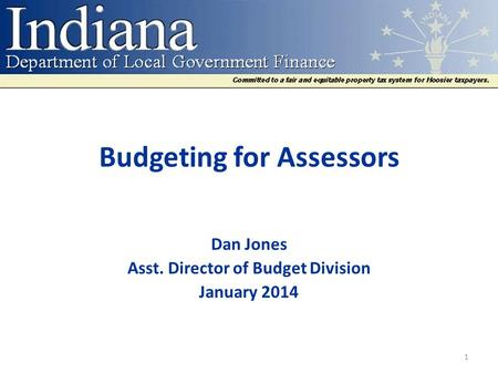 Budgeting for Assessors Dan Jones Asst. Director of Budget Division January 2014 1.