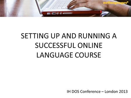 SETTING UP AND RUNNING A SUCCESSFUL ONLINE LANGUAGE COURSE IH DOS Conference – London 2013.