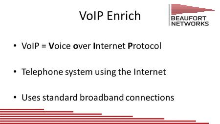 VoIP Enrich VoIP = Voice over Internet Protocol Telephone system using the Internet Uses standard broadband connections.