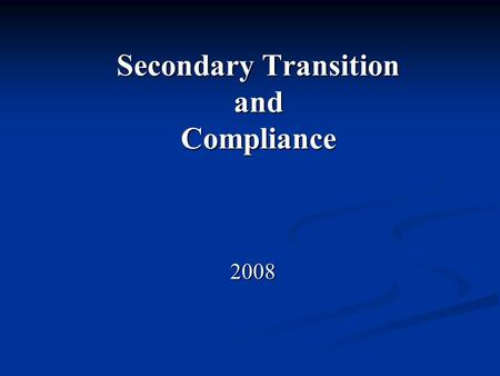 Secondary Transition and Compliance 2008 2008. 2 Objective To provide a brief overview of secondary transition requirements aligned with Floridas 2007-2008.