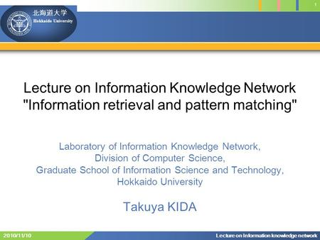 Hokkaido University 1 Lecture on Information knowledge network2010/11/10 Lecture on Information Knowledge Network Information retrieval and pattern matching
