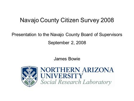 Navajo County Citizen Survey 2008 Presentation to the Navajo County Board of Supervisors September 2, 2008 James Bowie.