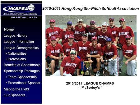 2010/2011 Hong Kong Slo-Pitch Softball Association Home League History League Information League Demographics Benefits of Sponsorship Nationalities Professions.
