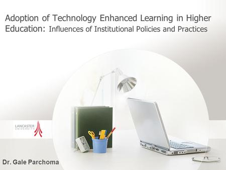 Adoption of Technology Enhanced Learning in Higher Education: Influences of Institutional Policies and Practices Dr. Gale Parchoma.
