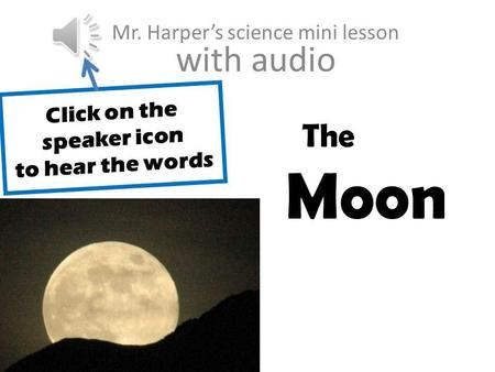 // The Moon Mr. Harpers science mini lesson with audio Click on the speaker icon to hear the words.