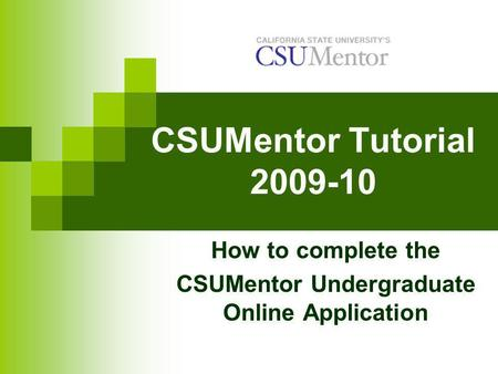 CSUMentor Tutorial 2009-10 How to complete the CSUMentor Undergraduate Online Application.