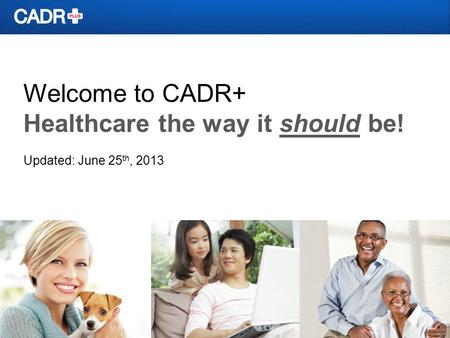 Welcome to CADR+ Healthcare the way it should be! Updated: June 25 th, 2013.